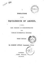 A Treatise on the Equilibrium of Arches in which the Theory is Demonstrated Upon Familiar Mathematical Principles by Joseph Gwilt