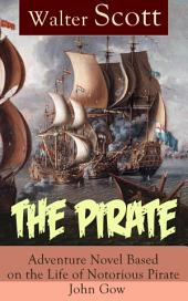 The Pirate: Adventure Novel Based on the Life of Notorious Pirate John Gow: Historical Novel Based on Extraordinary True Story, by the Author of Waverly, Rob Roy, Ivanhoe, The Guy Mannering and Anne of Geierstein