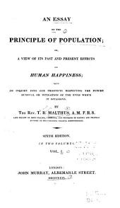 An Essay on the Principle of Population, Or, A View of Its Past and Present Effects on Human Happiness: With an Inquiry Into Our Prospects Respecting the Future Removal Or Mitigation of the Evils which it Occasions, Volume 1