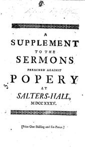 A Supplement to the Sermons Lately Preached at Salters-Hall Against Popery: In which Infant-sprinkling is Shewn to be Another Great Corruption of the Christian Religion. By Grantham Killingworth, Volume 12