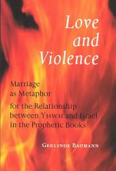 Love and Violence: Marriage as Metaphor for the Relationship Between YHWH and Israel in the Prophetic Books