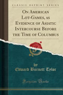On American Lot-Games, as Evidence of Asiatic Intercourse Before the Time of Columbus (Classic Reprint)