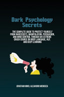 Dark Psychology Secrets: The Complete Guide To Protect Yourself From Narcissists, Manipulation, Persuasion, And Mind Control Through An Extreme