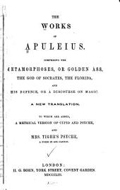 The works of Apuleius: comprising the Metamorphoses, or Golden ass, the God of Socrates, the Florida, and his Defence, or A Discourse on magic