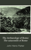 The Archaeology of Rome: The aqueducts of ancient Rome, traced from their sources to their mouths, chiefly by the work of Frontinus; verified by a survey of the ground