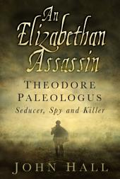 Elizabethan Assassin: Theodore Paleologus: Seducer, Spy and Killer