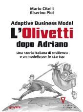 Adaptive Business Model. L'Olivetti dopo Adriano. Una storia italiana di resilienza e un modello per le startup: Con un'introduzione di Giulio Sapelli