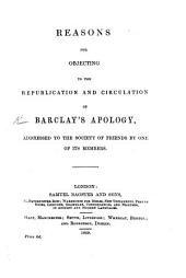 Reasons for Objecting to the Republication and Circulation of Barclay's Apology, addressed to the Society of Friends by one of its members [i.e. Edward Ash].
