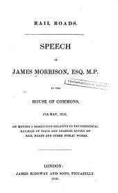 Rail Roads: Speech of James Morrison ... in the House of Commons, 17th May, 1836, on Moving a Resolution Relative to the Periodical Revision of Tolls and Charges Levied on Rail Roads and Other Public Works