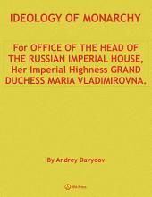 IDEOLOGY OF MONARCHY. For OFFICE OF THE HEAD OF THE RUSSIAN IMPERIAL HOUSE, Her Imperial Highness GRAND DUCHESS MARIA VLADIMIROVNA.