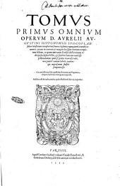 Tomus primus \-decimus! omnium operum D. Aurelii Augustini ... ad fidem vetustorum exemplarium summa vigilantia repurgatorum à mendis innumeris, ... Cui accesserunt libri, epistolae, sermones, & fragmenta aliquot, hactenus numquam impressa. Additus est & index, multo quàm Basiliensis fuerat, copiosior: Volume 1