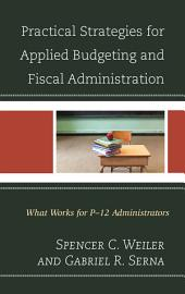 Practical Strategies for Applied Budgeting and Fiscal Administration: What Works for P-12 Administrators