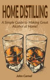 Home Distilling: A Simple Guide to Making Great Alcohol at Home