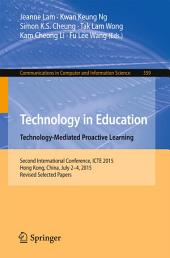 Technology in Education. Technology-Mediated Proactive Learning: Second International Conference, ICTE 2015, Hong Kong, China, July 2-4, 2015, Revised Selected Papers