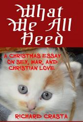 What We All Need: A Christmas Essay on Sex, War, and Christian Love