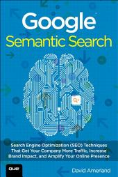 Google Semantic Search: Search Engine Optimization (SEO) Techniques That Get Your Company More Traffic, Increase Brand Impact, and Amplify Your Online Presence