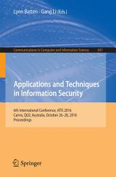 Applications and Techniques in Information Security: 6th International Conference, ATIS 2016, Cairns, QLD, Australia, October 26-28, 2016, Proceedings