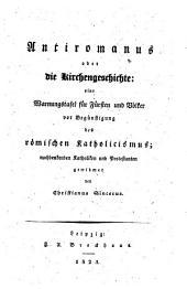 Antiromanus oder die Kirchengeschichte: eine Warnungstafel für Fürsten und Völker vor Begünstigung des römischen Katholicismus