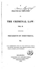 A Practical Treatise on the Criminal Law: Comprising the Practice, Pleadings, and Evidence, which Occur in the Course of Criminal Prosecutions, Whether by Indictment Or Information : with a Copious Collection of Precedents ...