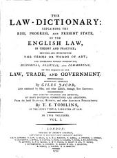 The law-dictionary: explaining the rise, progress, and present state, of the English law, in theory and practice; defining and interpreting the terms or words of art; and comprising copious information, historical, political, and commercial, on the subjects of our law, trade, and government, Volume 1