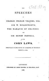 The Speeches of Charles Pelham Villiers, Esq., Sir. W. Molesworth, the Marquis of Chandos, and Sir Henry Parnell, on the Corn Laws, Delivered in the House of Commons, on Thursday March 15, 1838