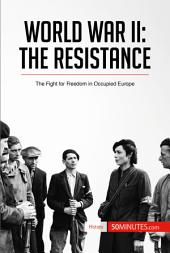 World War II: The Resistance: The Fight for Freedom in Occupied Europe