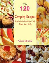 Top 120 Camping Recipes: Recipes for Breakfast, Main Dish, Lunch, Snacks, Barbeque, Granola, Porridge