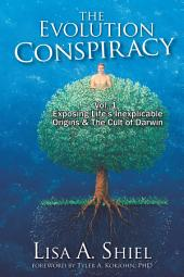 The Evolution Conspiracy, Vol 1: Exposing Life's Inexplicable Origins and the Cult of Darwin