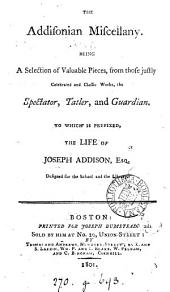 The Addisonian miscellany, a selection from the Spectator, Tatler, and Guardian. To which is prefixed, the life of Joseph Addison