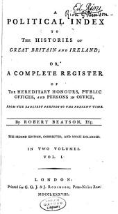 A Political Index to the Histories of Great Britain and Ireland: Or, A Complete Register of the Hereditary Honours, Public Offices, and Persons in Office, from the Earliest Periods to the Present Time, Volume 1