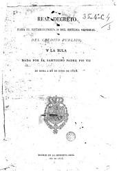 Real Decreto para el establecimiento del sistema general del crédito público, y la Bula dada por el Santísimo Padre Pio VII en Roma a 26 de junio de 1818