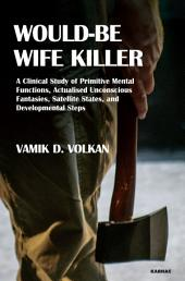Would-Be Wife Killer: A Clinical Study of Primitive Mental Functions, Actualised Unconscious Fantasies, Satellite States, and Developmental Steps