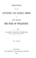 Selections from the Dispatches and General Orders of Field Marshall the Duke of Wellington