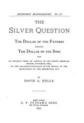 The Silver Question, the Dollar of the Fathers Versus the Dollar of the Sons: Also an Extract from an Article in the North American Review, November, 1877, on the Unconstitutionality of the Repeal of the Obligations of the Resumption Act