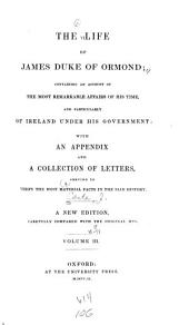 The life of James, Duke of Ormond: containing an account of the most remarkable affairs of his time, and particularly of Ireland under his government ; with appendix and a collection of letters, serving to verify the most material facts in the said history, Volume 3