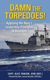 Damn the Torpedos!: Applying the Navy's Leadership Principles to Business