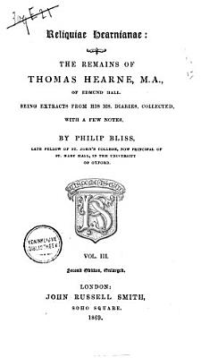 Reliquiae Hearnianae  the Remains of Thom  Hearne  Being Extracts from His Ms  Diaries