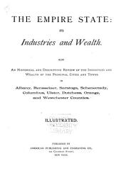 The Empire State: Its Industries and Wealth : Also an Historical and Descriptive Review of the Industries and Wealth of the Principal Cities and Towns in Albany, Rensselaer, Saratoga, Schenectady, Columbus, Ulster, Dutchess, Orange, and Westchester Counties