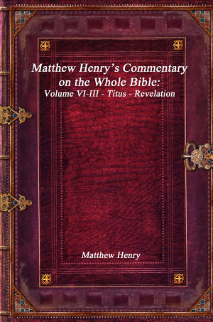 Matthew Henry s Commentary on the Whole Bible  Volume VI III   Titus   Revelation