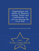 Organization and Status of Missouri Troops  Union and Confederate  in Service During the Civil War   War College Series PDF