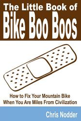 The Little Book Of Bike Boo Boos How To Fix Your Mountain Bike When You Are Miles From Civilization Book PDF