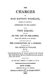 The charges of Jean Baptiste Massillon, bishop of Clermont, addressed to his clergy: Also, two essays: the one on the art of preaching, from the French of M. Reybaz, and the other on the composition of a sermon, as adapted to the Church of England ... by the Rev. Theops. St. John [pseud.] ...