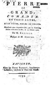 Pierre le Grand. Comédie en trois actes, et en prose, mêlée de chants, représentée pour la première fois par les Comédiens italiens ordinaires du Roi, le 13 janvier 1790