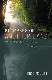 Glimpses of Another Land: Political Hopes, Spiritual Longing: Essays