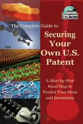 The Complete Guide to Securing Your Own U.S. Patent: A Step-by-step Road Map to Protect Your Ideas and Inventions : with Companion CD-ROM