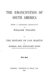 The Emancipation of South America: Being a Condensed Translatio N by William Pilling of the History of San Martin