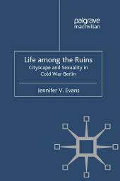 Life among the Ruins: Cityscape and Sexuality in Cold War Berlin