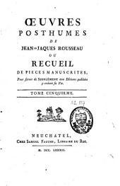 Oeuvres posthumes de Monsieur J.-J. Rousseau ou recueil de pièces manuscrites: Volume5