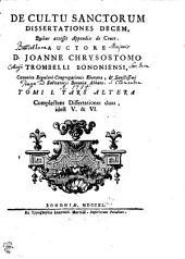 DE CULTU SANCTORUM DISSERTATIONES DECEM, Quibus accessit Appendix de Cruce: Complectens Dissertationes duas, idest V. & VI. TOMI I. PARS ALTERA, Volume 1