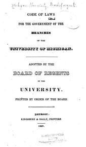 Code of Laws for the Government of the Branches of the University of Michigan: Adopted by the Board of Regents of the University